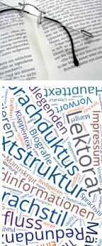 Lektorat, Redigieren, Textstruktur, Sprachstil, Sprachduktus, Textfluss, Grammatik, Redundanzen, Mängel, Plausibilität, Hintergundinformationen, Haupttext, Fotos, Bildlegenden, Grafiken, Titelei, Impressum, Inhaltsverzeichnis, Vorwort, Einleitung, Biografie, Bildquellenverzeichnis, Glossar, Literatur, Register, Seiten, Umschlag, Werbung, Klappentext, Manuskript, Textpassagen